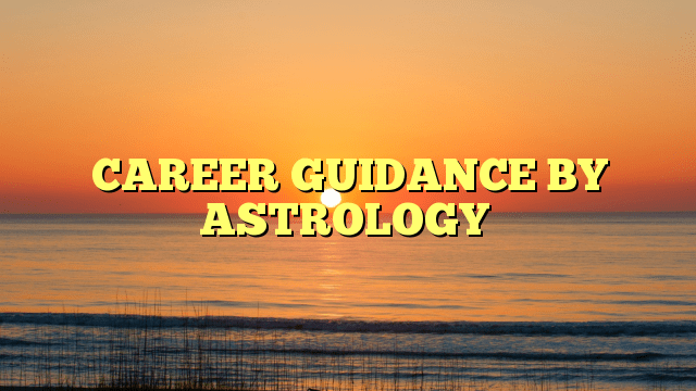 CAREER GUIDANCE BY ASTROLOGY